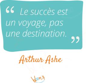 Le succès est un voyage, pas une destination. Arthur Ashe