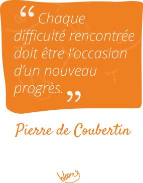 Chaque difficulté rencontrée doit être l'occasion d'un nouveau progrès. Pierre de Coubertin