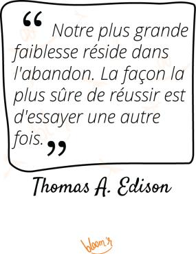 Notre plus grande faiblesse réside dans l'abandon; La façon la plus sûre de réussir est d'essayer une nouvelle fois. Thomas A. Edison