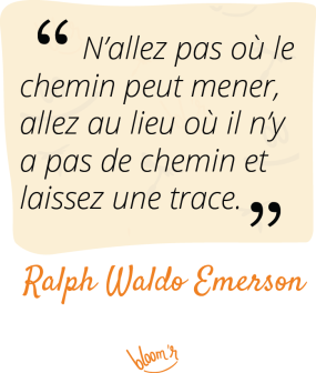 N'allez pas là où le chemin peut mener. Allez là où il n'y a pas de chemin et laissez une trace. Ralph Waldo Emerson