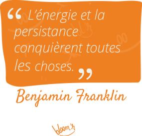 L'énergie et la persistance conquièrent toutes choses. Benjamin Franklin