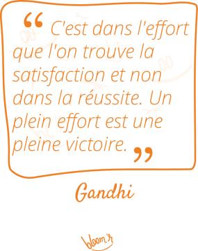 C'est dans l'effort que l'on trouve la satisfaction et non dans la réussite. Un plein effort est une pleine victoire. Gandhi