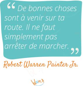 De bonnes choses sont à venir sur ta route. Il ne faut simplement pas arrêter de marcher. Robert Warren Painter Junior.